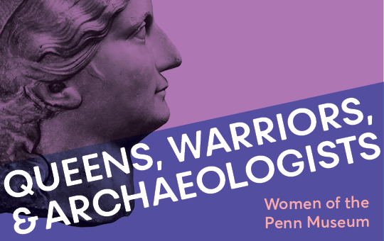Queens, Warriors, & Archaeologists: Women of the Penn Museum graphic.