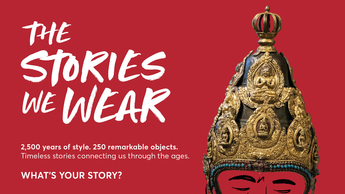 A graphic that reads The Stories We Wear. 2,500 years of style. 250 remarkable objects. Timeless stories connecting us through the ages. What's your story?